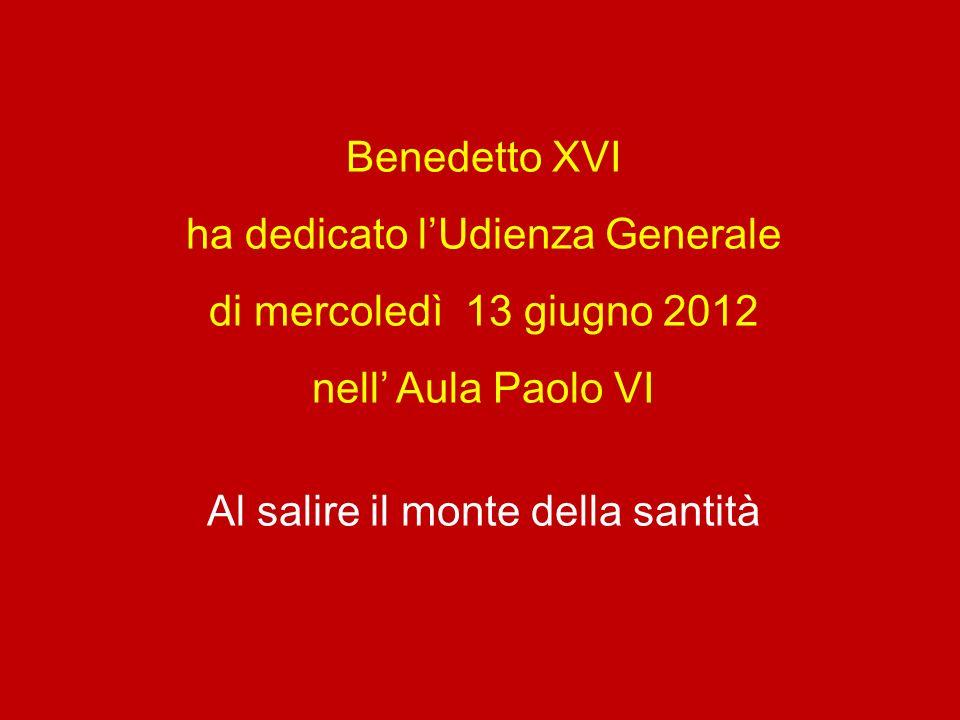 Benedetto XVI ha dedicato lUdienza Generale di mercoledì 13 giugno 2012 nell Aula Paolo VI Al salire il monte della santità