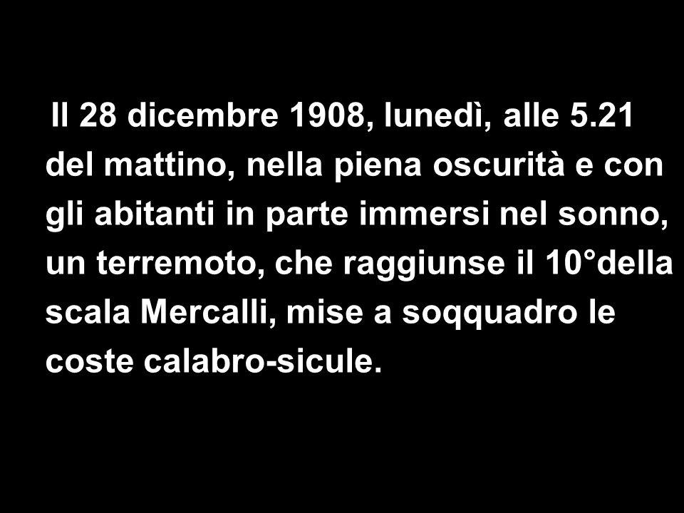 Il 28 dicembre 1908, lunedì, alle 5.21 del mattino, nella piena oscurità e con gli abitanti in parte immersi nel sonno, un terremoto, che raggiunse il