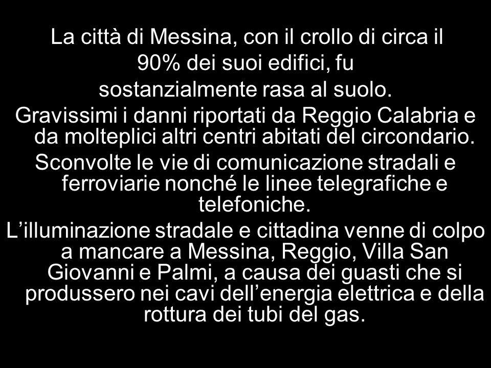 . La città di Messina, con il crollo di circa il 90% dei suoi edifici, fu sostanzialmente rasa al suolo. Gravissimi i danni riportati da Reggio Calabr