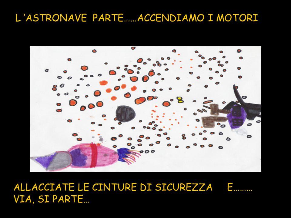 L ASTRONAVE PARTE……ACCENDIAMO I MOTORI ALLACCIATE LE CINTURE DI SICUREZZA E……… VIA, SI PARTE…