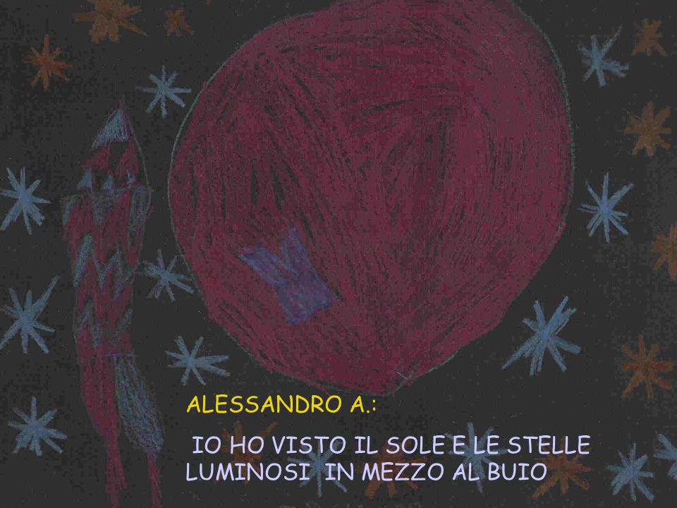 ALESSANDRO A.: IO HO VISTO IL SOLE E LE STELLE LUMINOSI IN MEZZO AL BUIO