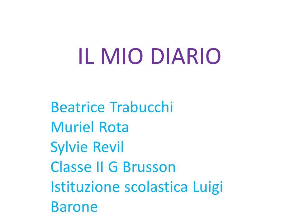 IL MIO DIARIO Beatrice Trabucchi Muriel Rota Sylvie Revil Classe II G Brusson Istituzione scolastica Luigi Barone
