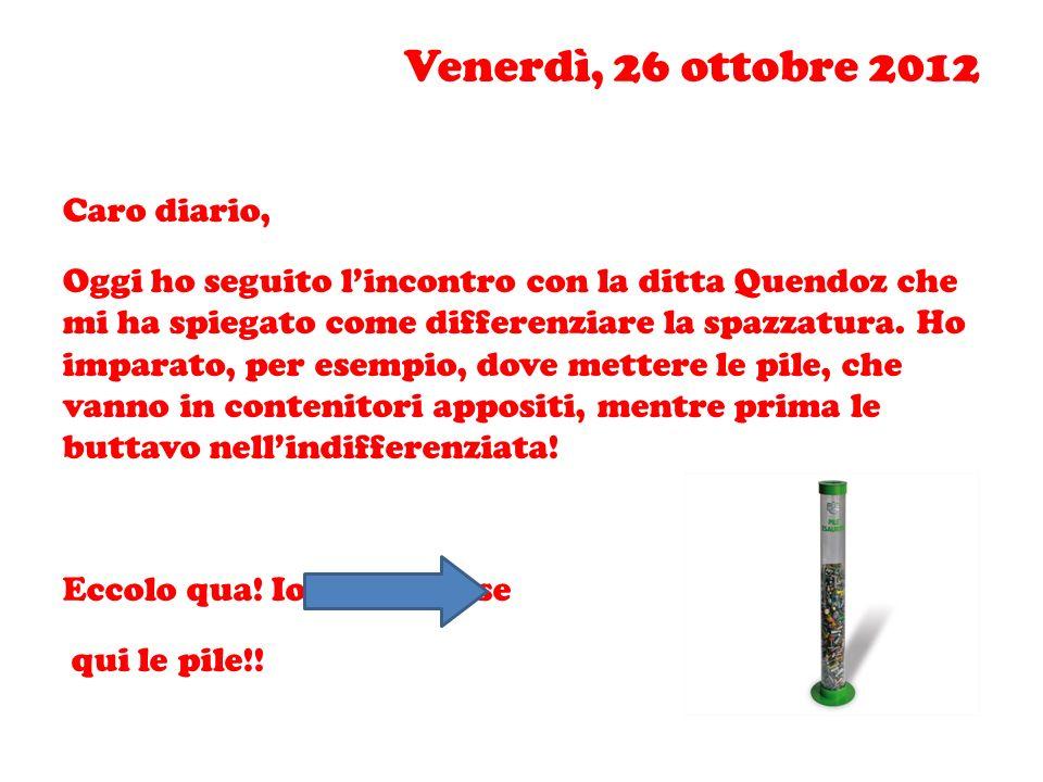 Venerdì, 26 ottobre 2012 Caro diario, Oggi ho seguito lincontro con la ditta Quendoz che mi ha spiegato come differenziare la spazzatura. Ho imparato,