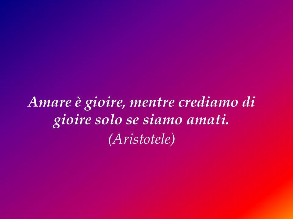 Amare è gioire, mentre crediamo di gioire solo se siamo amati. (Aristotele)