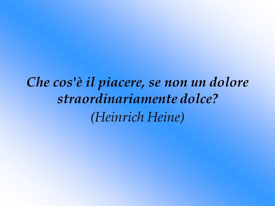 Che cos è il piacere, se non un dolore straordinariamente dolce? (Heinrich Heine)