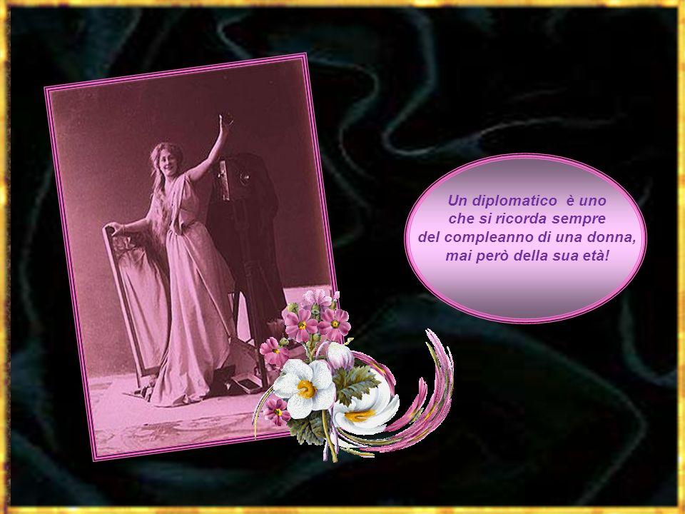 Un diplomatico è uno che si ricorda sempre del compleanno di una donna, mai però della sua età!