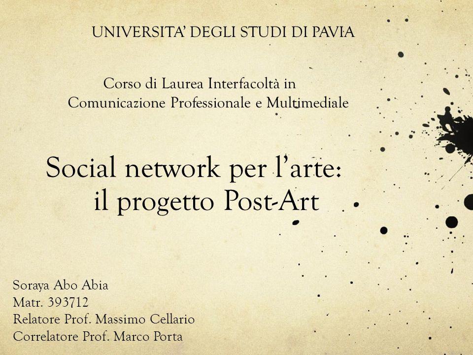 Social network per larte: il progetto Post-Art Soraya Abo Abia Matr. 393712 Relatore Prof. Massimo Cellario Correlatore Prof. Marco Porta UNIVERSITA D