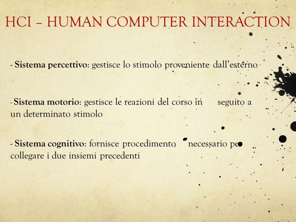HCI – HUMAN COMPUTER INTERACTION - Sistema percettivo : gestisce lo stimolo proveniente dallesterno - Sistema motorio : gestisce le reazioni del corso