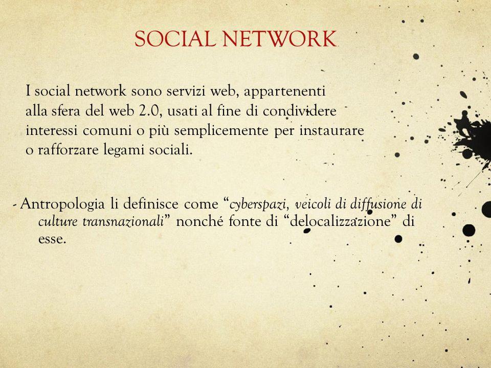 SOCIAL NETWORK - Antropologia li definisce come cyberspazi, veicoli di diffusione di culture transnazionali nonché fonte di delocalizzazione di esse.
