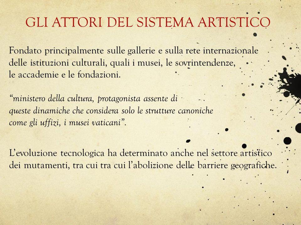 GLI ATTORI DEL SISTEMA ARTISTICO Fondato principalmente sulle gallerie e sulla rete internazionale delle istituzioni culturali, quali i musei, le sovr