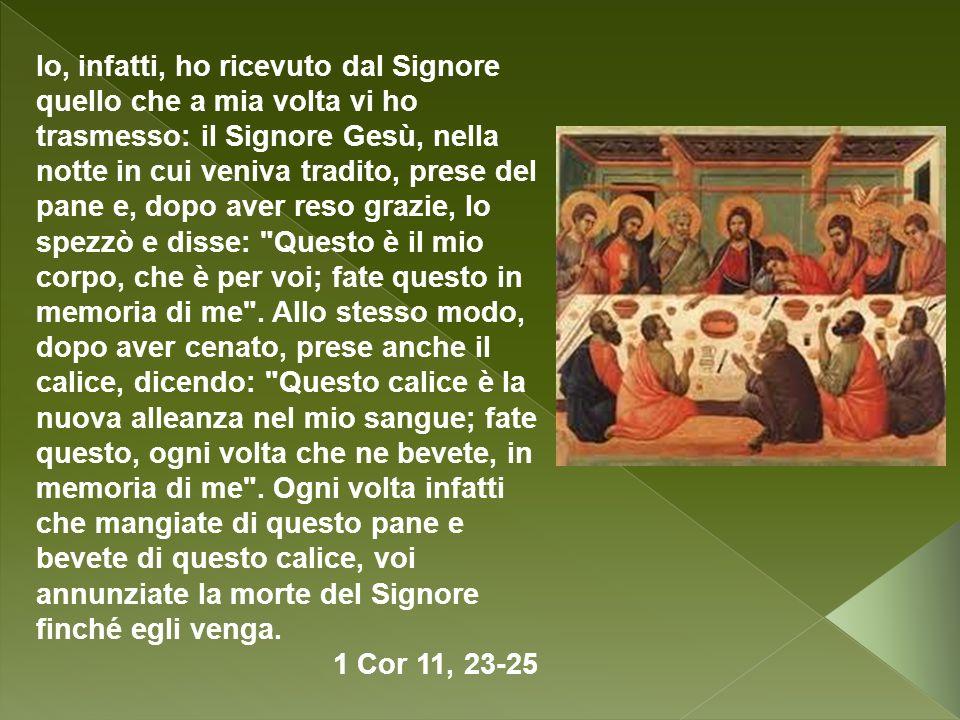 Io, infatti, ho ricevuto dal Signore quello che a mia volta vi ho trasmesso: il Signore Gesù, nella notte in cui veniva tradito, prese del pane e, dop