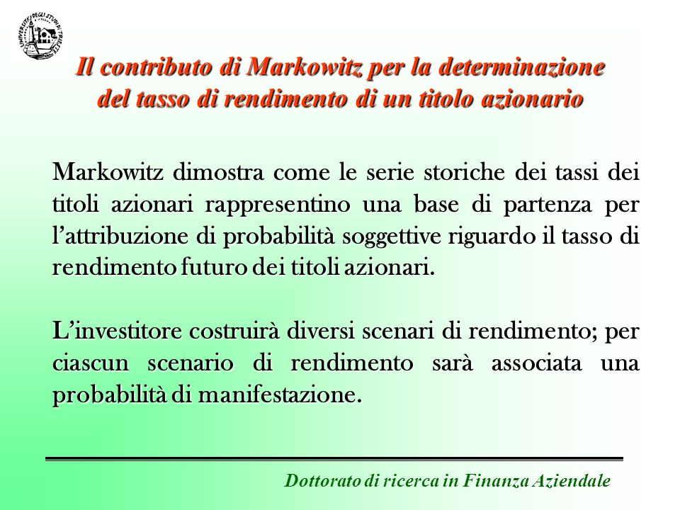 Dottorato di ricerca in Finanza Aziendale Il contributo di Markowitz per la determinazione del tasso di rendimento di un titolo azionario Markowitz dimostra come le serie storiche dei tassi dei titoli azionari rappresentino una base di partenza per lattribuzione di probabilità soggettive riguardo il tasso di rendimento futuro dei titoli azionari.