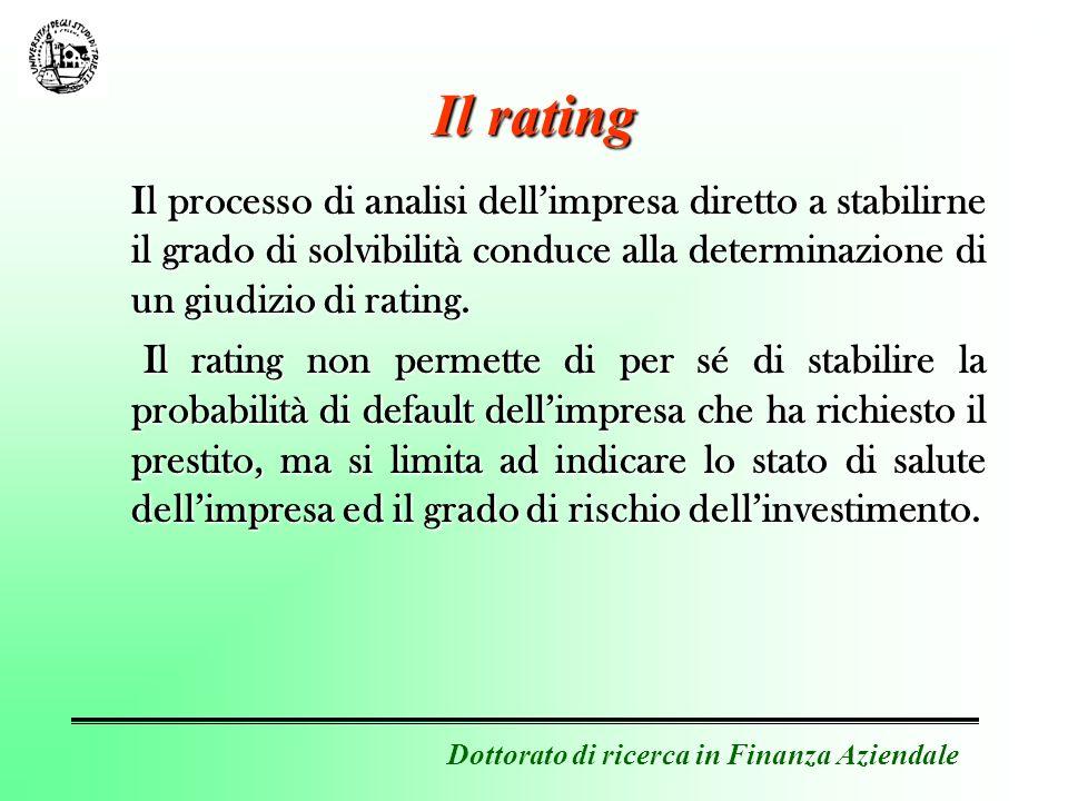 Dottorato di ricerca in Finanza Aziendale Classi di rating Le Agenzie di rating hanno introdotto un sistema standard che consiste nellassociare ad ogni impresa per la quale è stata compiuta listruttoria una particolare classe di rating che si caratterizza per il fatto che tutte le imprese facenti parte della classe possiedono la medesima probabilità di insolvenza.