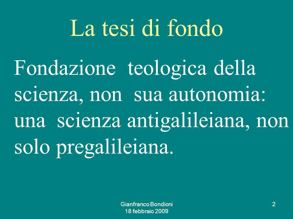 Gianfranco Bondioni 18 febbraio 2009 2 La tesi di fondo Fondazione teologica della scienza, non sua autonomia: una scienza antigalileiana, non solo pregalileiana.