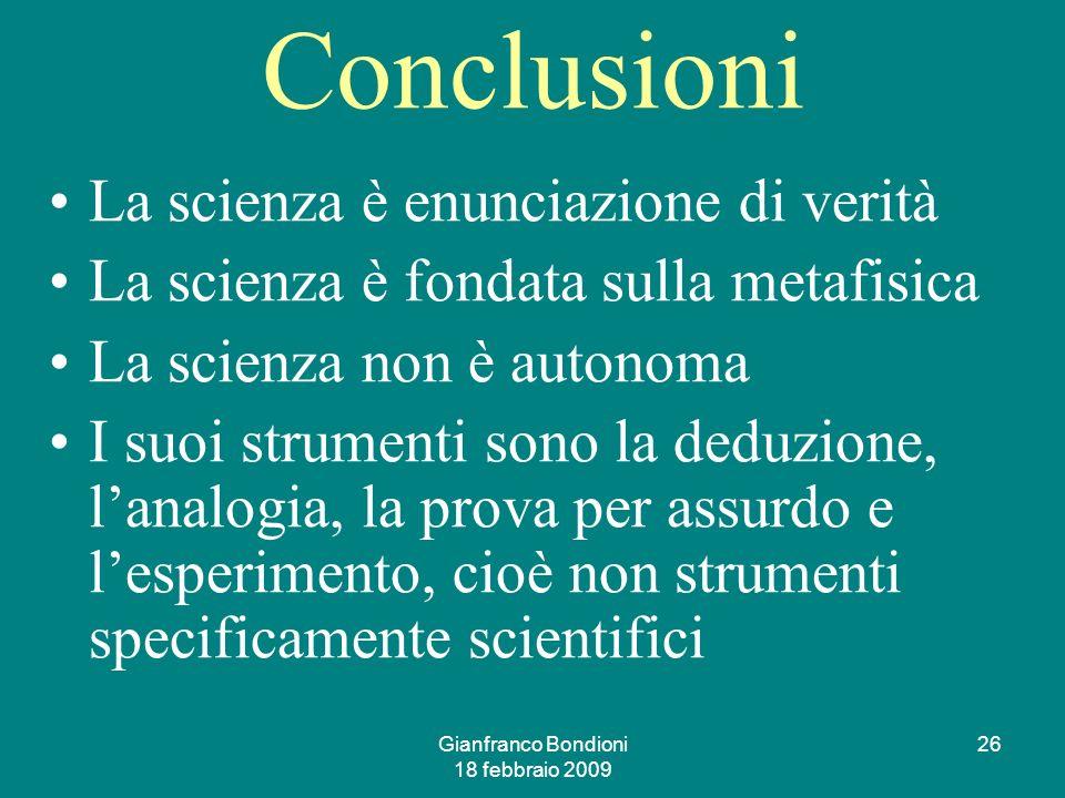 Gianfranco Bondioni 18 febbraio 2009 26 Conclusioni La scienza è enunciazione di verità La scienza è fondata sulla metafisica La scienza non è autonoma I suoi strumenti sono la deduzione, lanalogia, la prova per assurdo e lesperimento, cioè non strumenti specificamente scientifici