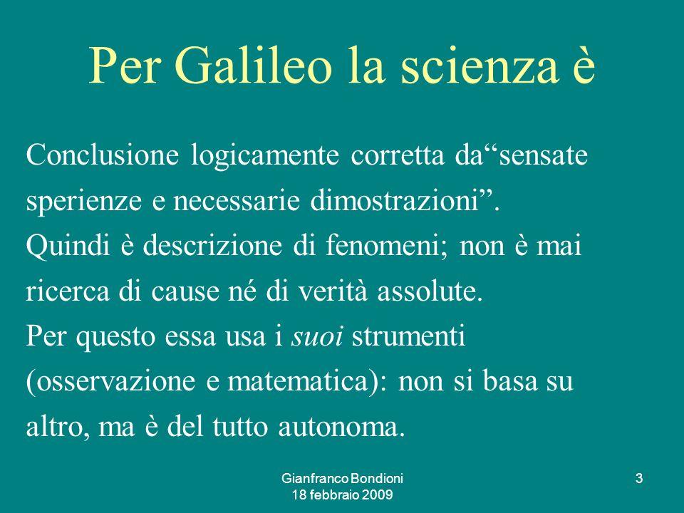 Gianfranco Bondioni 18 febbraio 2009 3 Per Galileo la scienza è Conclusione logicamente corretta dasensate sperienze e necessarie dimostrazioni.