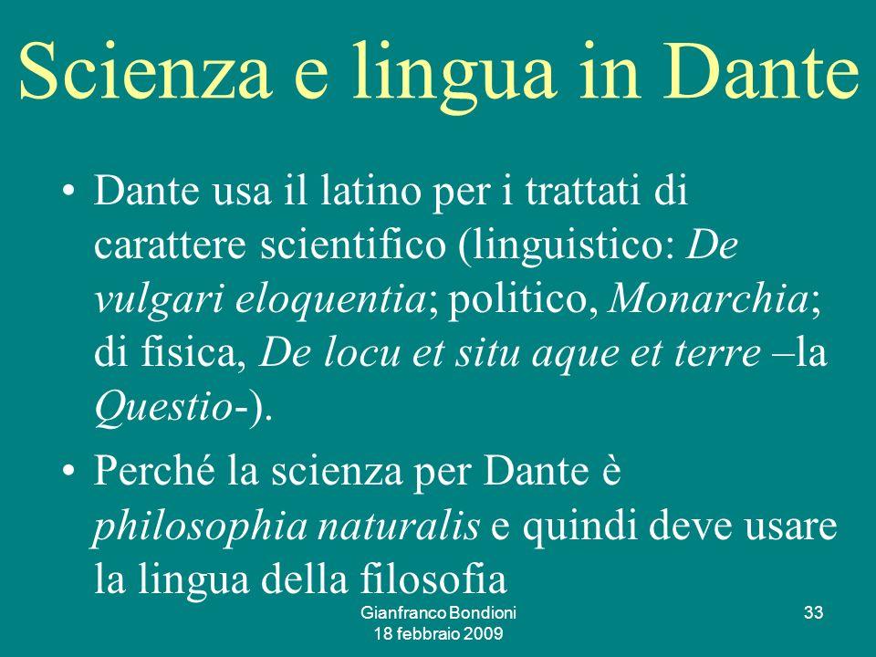 Gianfranco Bondioni 18 febbraio 2009 33 Scienza e lingua in Dante Dante usa il latino per i trattati di carattere scientifico (linguistico: De vulgari eloquentia; politico, Monarchia; di fisica, De locu et situ aque et terre –la Questio-).