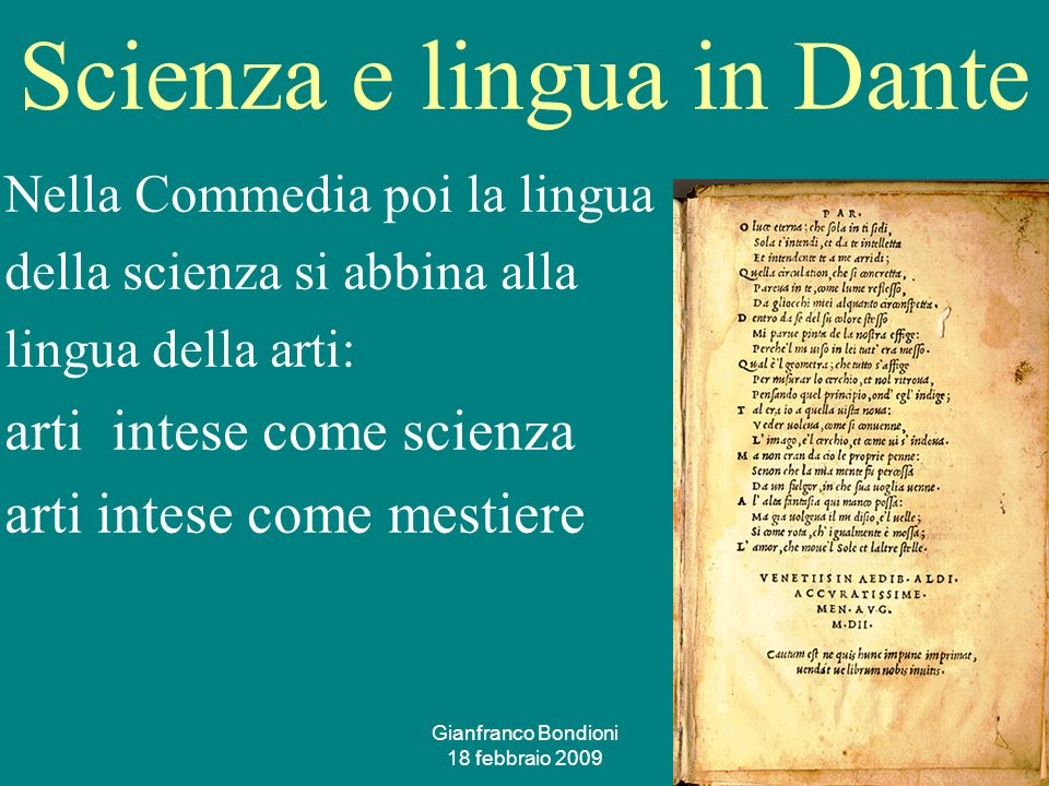 Gianfranco Bondioni 18 febbraio 2009 35 Scienza e lingua in Dante Nella Commedia poi la lingua della scienza si abbina alla lingua della arti: arti intese come scienza arti intese come mestiere