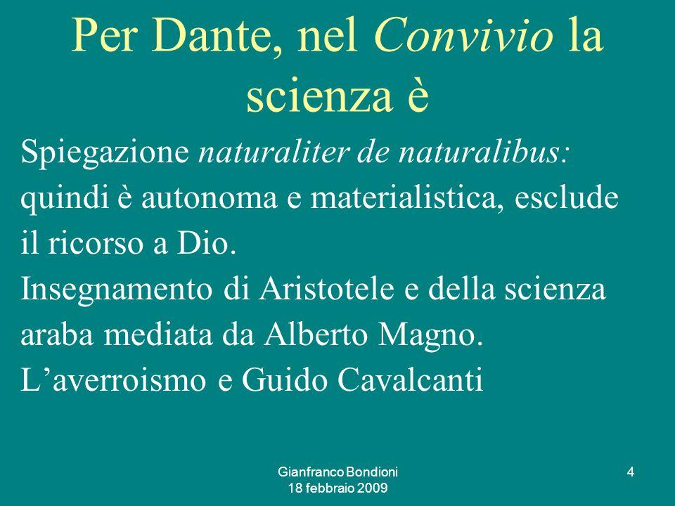 Gianfranco Bondioni 18 febbraio 2009 4 Per Dante, nel Convivio la scienza è Spiegazione naturaliter de naturalibus: quindi è autonoma e materialistica, esclude il ricorso a Dio.
