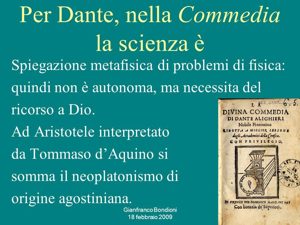 Gianfranco Bondioni 18 febbraio 2009 5 Per Dante, nella Commedia la scienza è Spiegazione metafisica di problemi di fisica: quindi non è autonoma, ma necessita del ricorso a Dio.