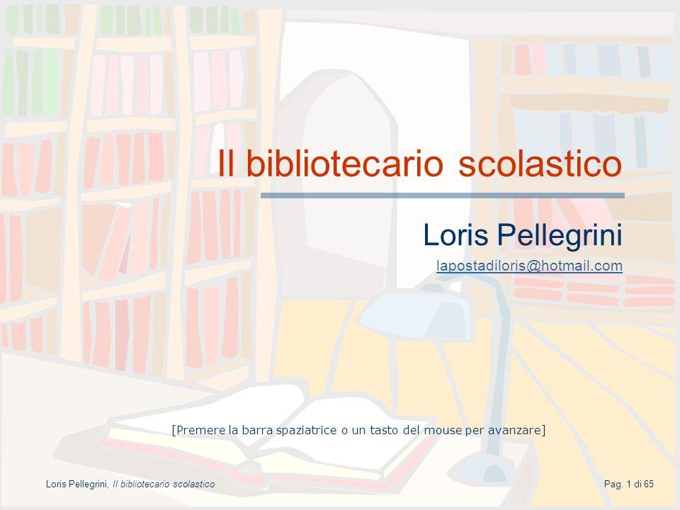 Pag. 1 di 65Loris Pellegrini, Il bibliotecario scolastico Il bibliotecario scolastico Loris Pellegrini lapostadiloris@hotmail.com [Premere la barra sp