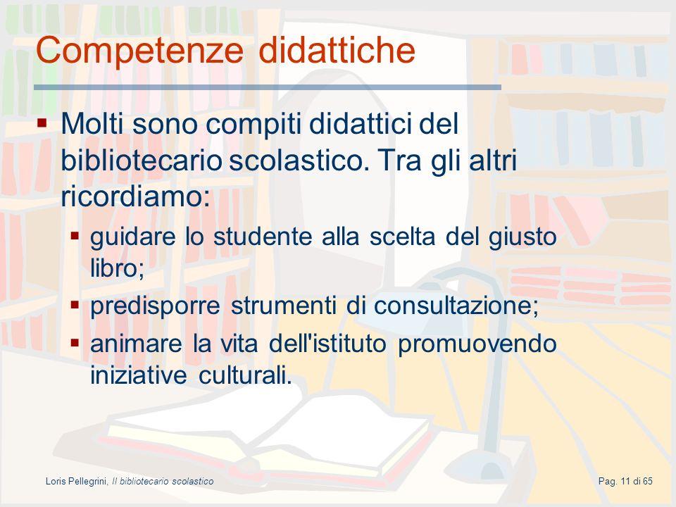 Loris Pellegrini, Il bibliotecario scolasticoPag. 11 di 65 Competenze didattiche Molti sono compiti didattici del bibliotecario scolastico. Tra gli al