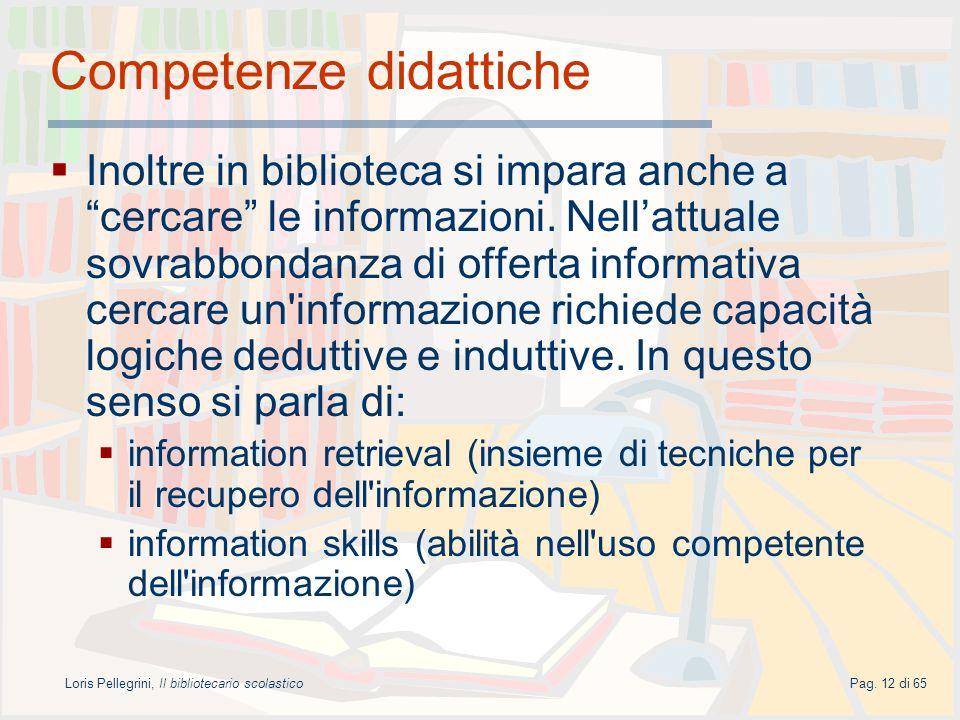 Loris Pellegrini, Il bibliotecario scolasticoPag. 12 di 65 Competenze didattiche Inoltre in biblioteca si impara anche a cercare le informazioni. Nell