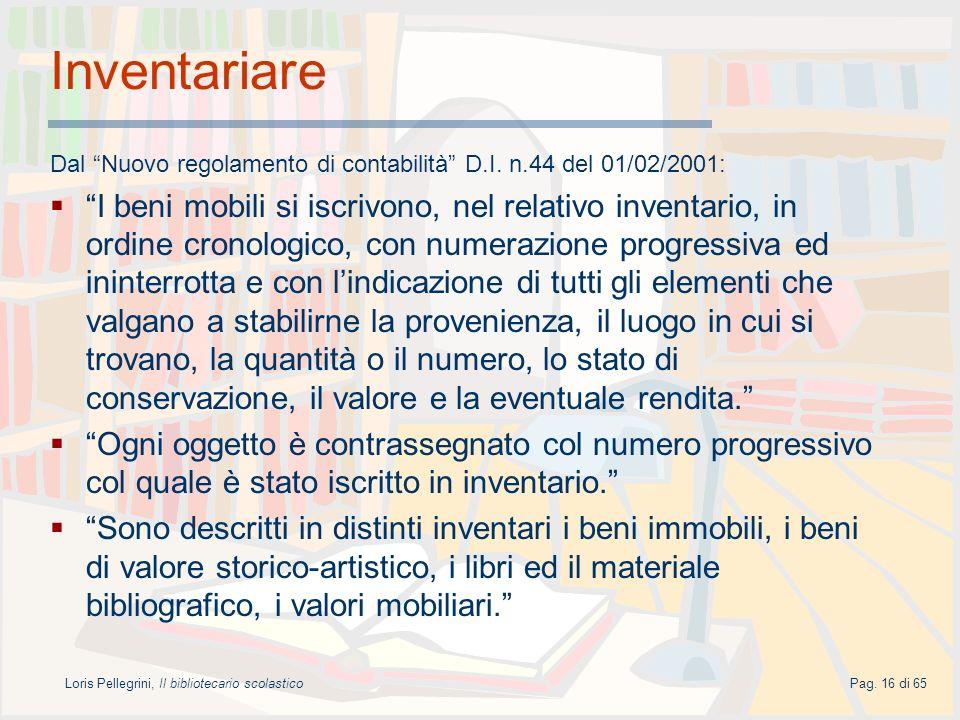 Loris Pellegrini, Il bibliotecario scolasticoPag. 16 di 65 Inventariare Dal Nuovo regolamento di contabilità D.I. n.44 del 01/02/2001: I beni mobili s