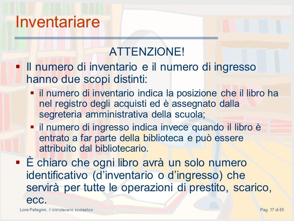 Loris Pellegrini, Il bibliotecario scolasticoPag. 17 di 65 Inventariare ATTENZIONE! Il numero di inventario e il numero di ingresso hanno due scopi di