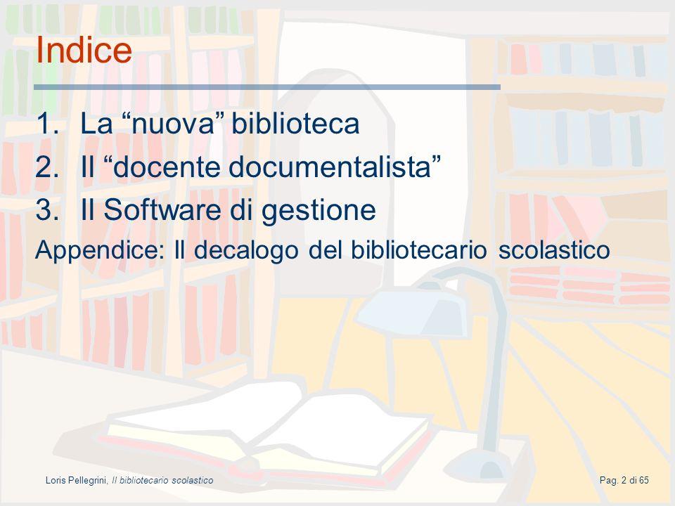 Loris Pellegrini, Il bibliotecario scolasticoPag. 2 di 65 Indice 1.La nuova biblioteca 2.Il docente documentalista 3.Il Software di gestione Appendice