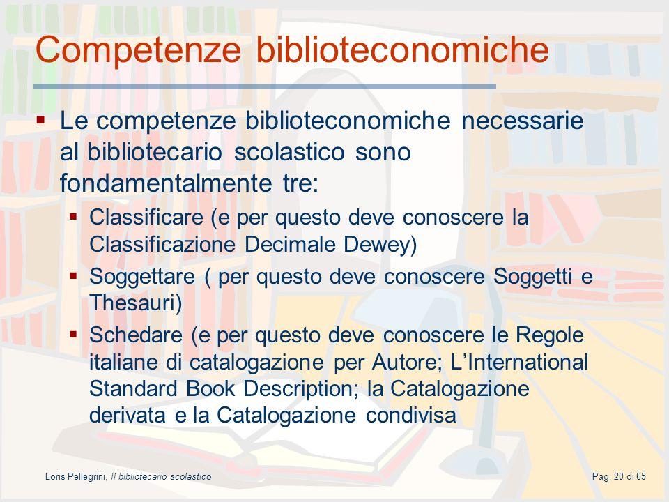 Loris Pellegrini, Il bibliotecario scolasticoPag. 20 di 65 Competenze biblioteconomiche Le competenze biblioteconomiche necessarie al bibliotecario sc
