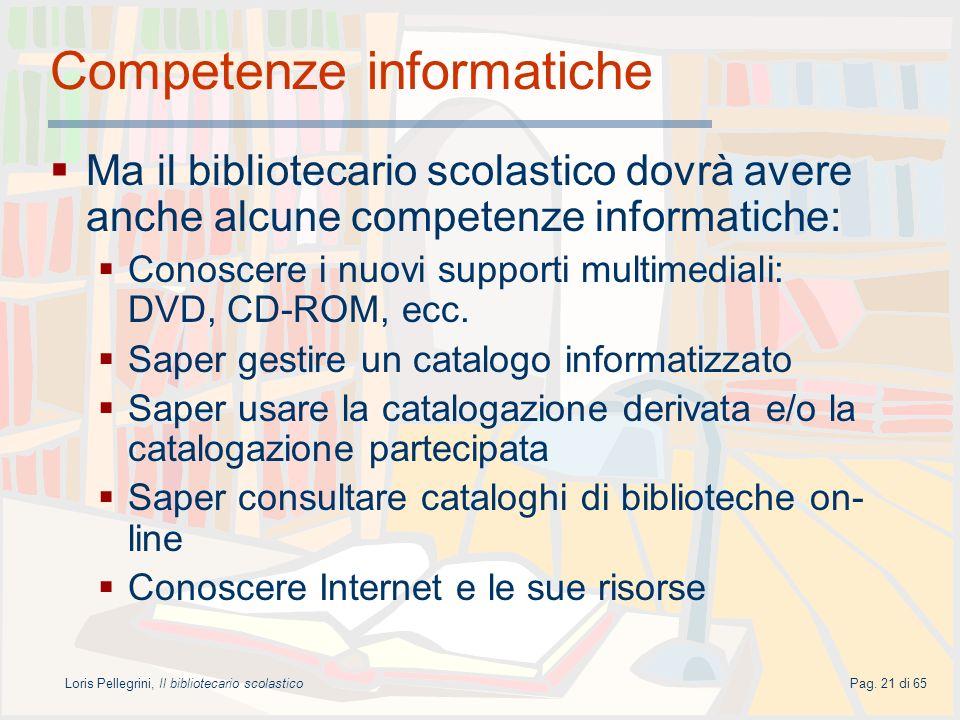 Loris Pellegrini, Il bibliotecario scolasticoPag. 21 di 65 Competenze informatiche Ma il bibliotecario scolastico dovrà avere anche alcune competenze