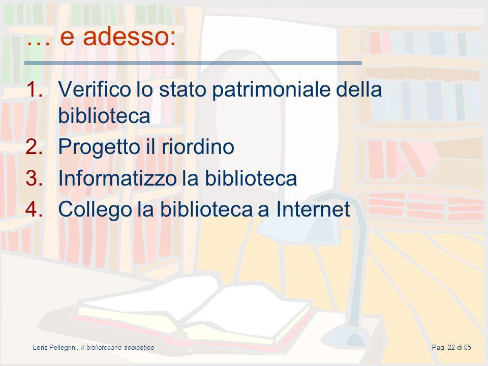 Loris Pellegrini, Il bibliotecario scolasticoPag. 22 di 65 … e adesso: 1.Verifico lo stato patrimoniale della biblioteca 2.Progetto il riordino 3.Info