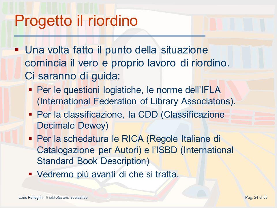 Loris Pellegrini, Il bibliotecario scolasticoPag. 24 di 65 Progetto il riordino Una volta fatto il punto della situazione comincia il vero e proprio l