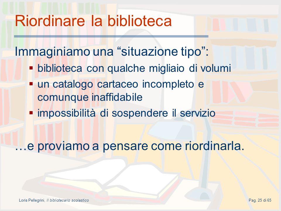 Loris Pellegrini, Il bibliotecario scolasticoPag. 25 di 65 Riordinare la biblioteca Immaginiamo una situazione tipo: biblioteca con qualche migliaio d
