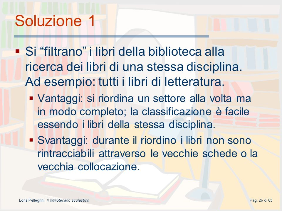Loris Pellegrini, Il bibliotecario scolasticoPag. 26 di 65 Soluzione 1 Si filtrano i libri della biblioteca alla ricerca dei libri di una stessa disci