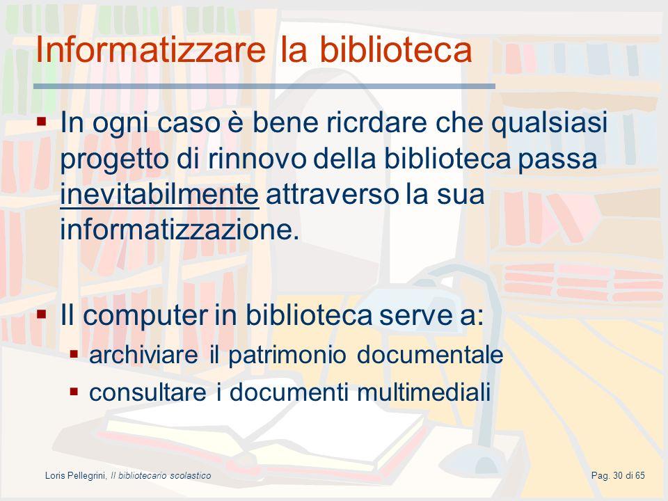 Loris Pellegrini, Il bibliotecario scolasticoPag. 30 di 65 Informatizzare la biblioteca In ogni caso è bene ricrdare che qualsiasi progetto di rinnovo