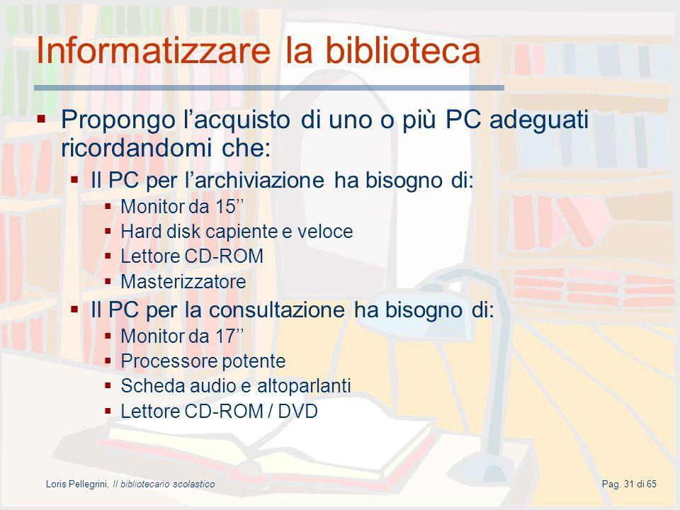 Loris Pellegrini, Il bibliotecario scolasticoPag. 31 di 65 Informatizzare la biblioteca Propongo lacquisto di uno o più PC adeguati ricordandomi che: