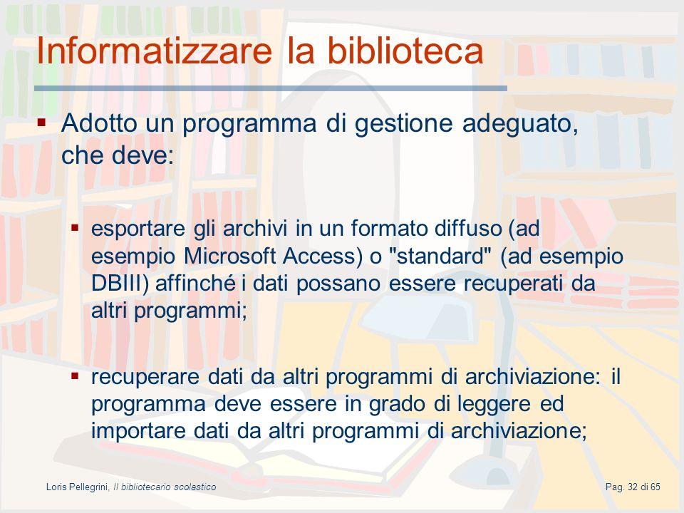Loris Pellegrini, Il bibliotecario scolasticoPag. 32 di 65 Informatizzare la biblioteca Adotto un programma di gestione adeguato, che deve: esportare