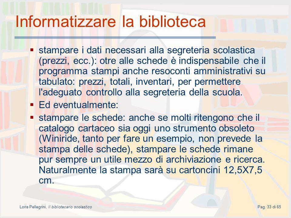 Loris Pellegrini, Il bibliotecario scolasticoPag. 33 di 65 Informatizzare la biblioteca stampare i dati necessari alla segreteria scolastica (prezzi,