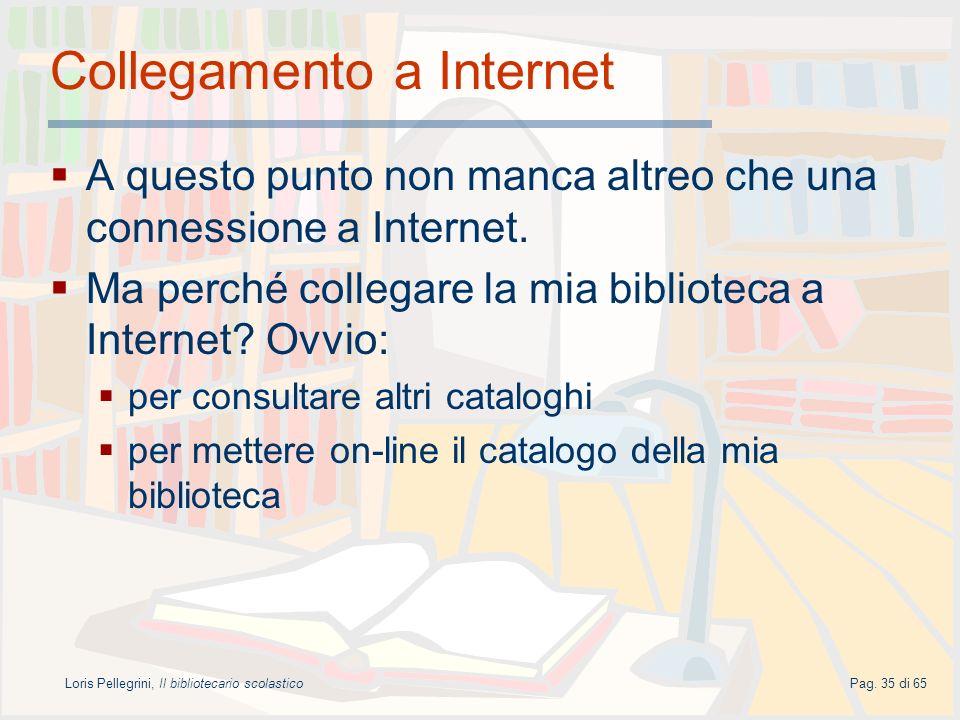 Loris Pellegrini, Il bibliotecario scolasticoPag. 35 di 65 Collegamento a Internet A questo punto non manca altreo che una connessione a Internet. Ma