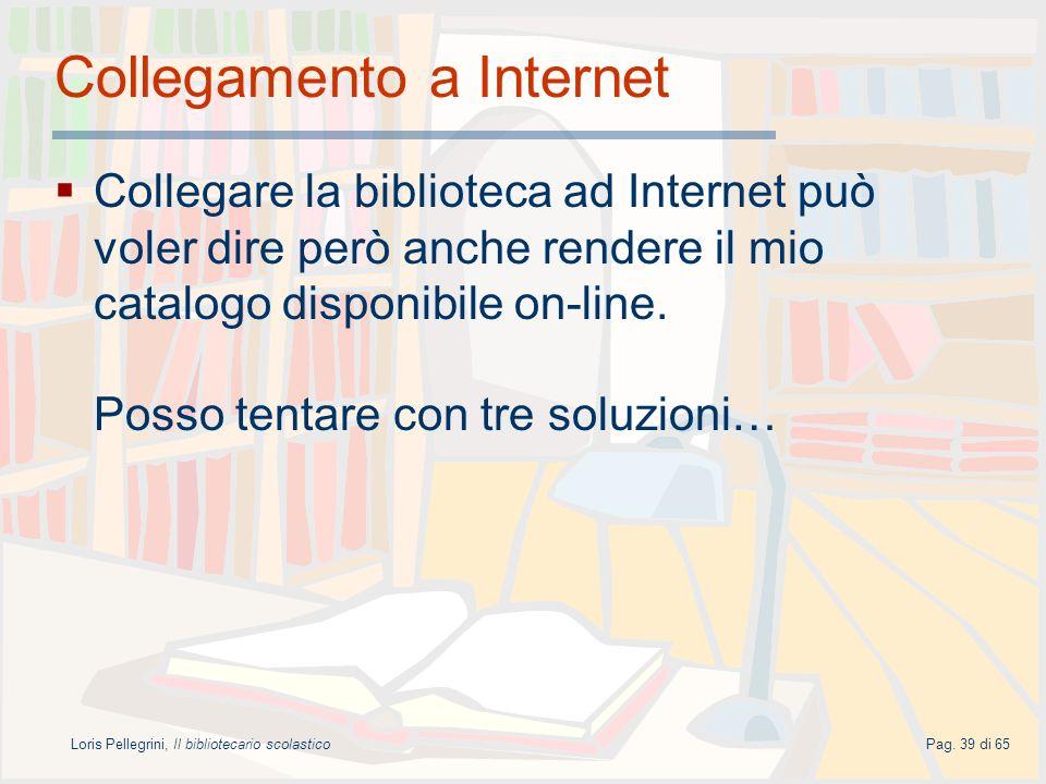 Loris Pellegrini, Il bibliotecario scolasticoPag. 39 di 65 Collegamento a Internet Collegare la biblioteca ad Internet può voler dire però anche rende