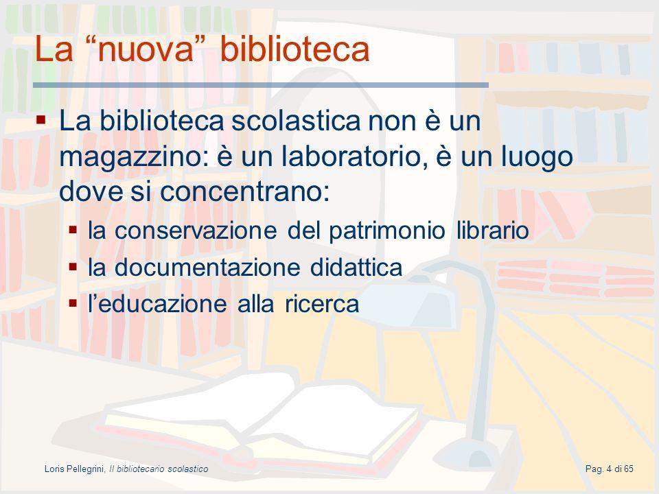 Loris Pellegrini, Il bibliotecario scolasticoPag. 4 di 65 La nuova biblioteca La biblioteca scolastica non è un magazzino: è un laboratorio, è un luog