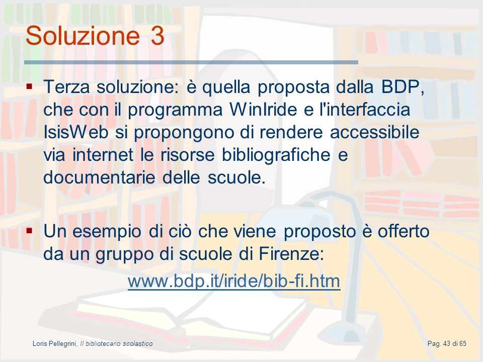 Loris Pellegrini, Il bibliotecario scolasticoPag. 43 di 65 Soluzione 3 Terza soluzione: è quella proposta dalla BDP, che con il programma WinIride e l
