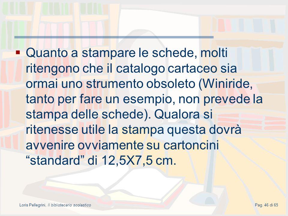 Loris Pellegrini, Il bibliotecario scolasticoPag. 46 di 65 Quanto a stampare le schede, molti ritengono che il catalogo cartaceo sia ormai uno strumen