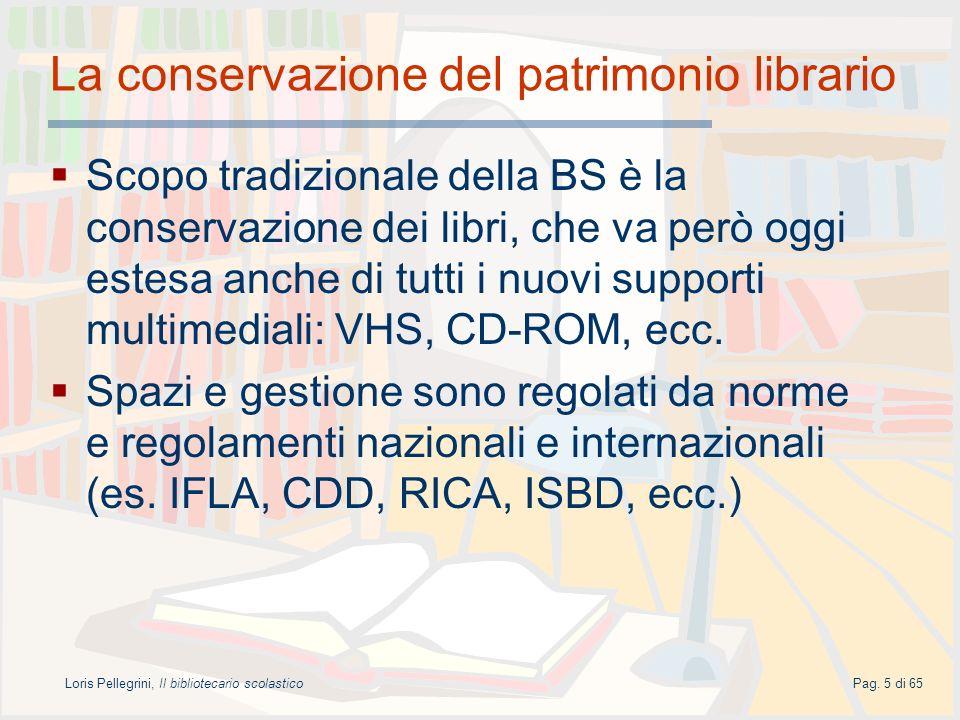 Loris Pellegrini, Il bibliotecario scolasticoPag. 5 di 65 La conservazione del patrimonio librario Scopo tradizionale della BS è la conservazione dei