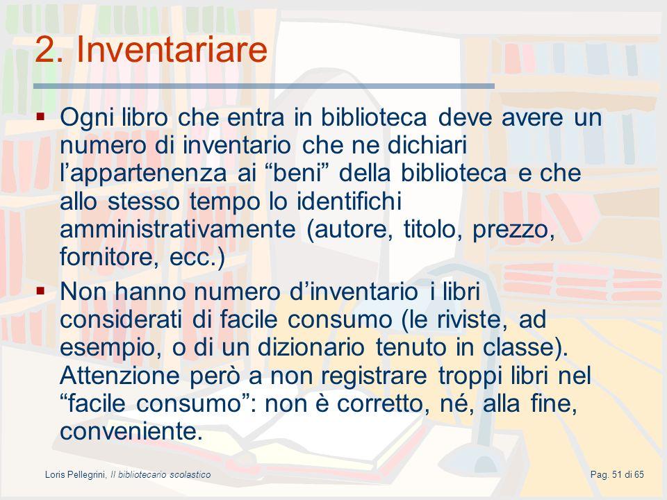 Loris Pellegrini, Il bibliotecario scolasticoPag. 51 di 65 2. Inventariare Ogni libro che entra in biblioteca deve avere un numero di inventario che n