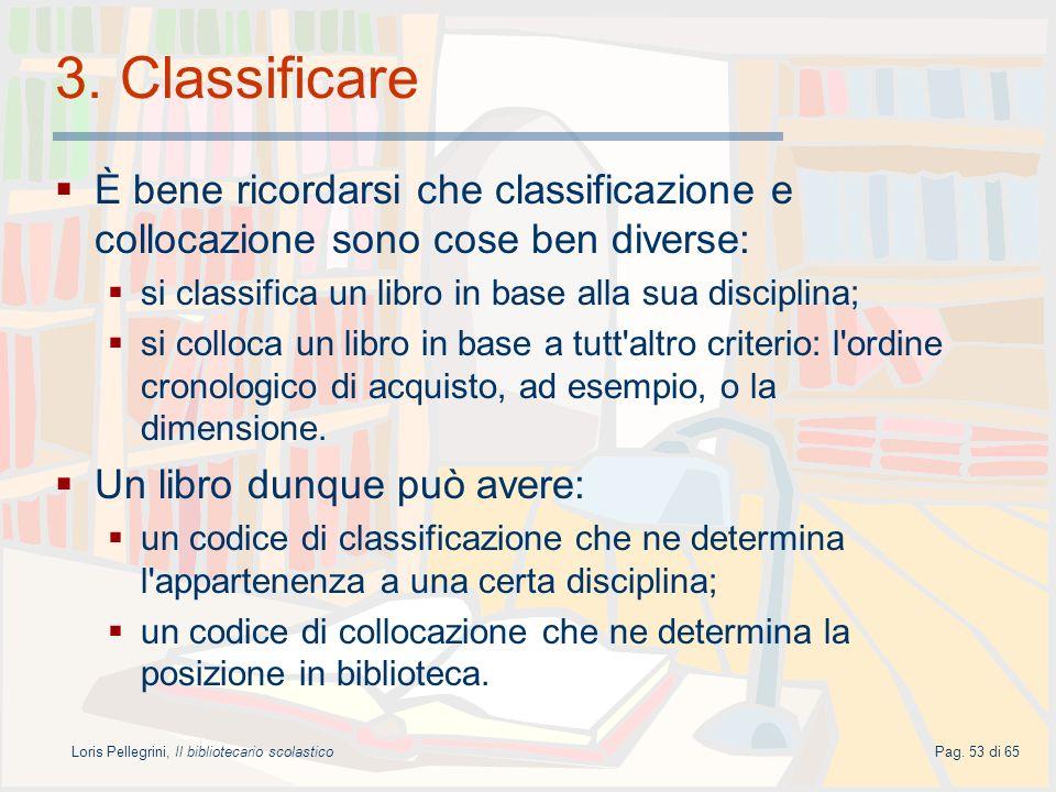 Loris Pellegrini, Il bibliotecario scolasticoPag. 53 di 65 3. Classificare È bene ricordarsi che classificazione e collocazione sono cose ben diverse: