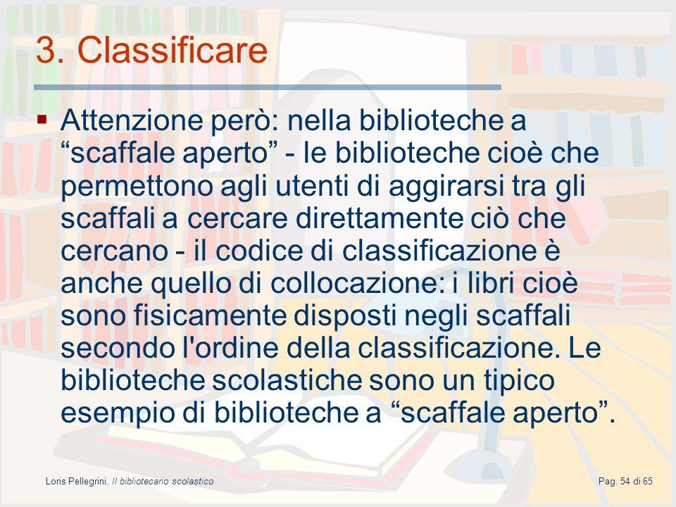 Loris Pellegrini, Il bibliotecario scolasticoPag. 54 di 65 3. Classificare Attenzione però: nella biblioteche a scaffale aperto - le biblioteche cioè