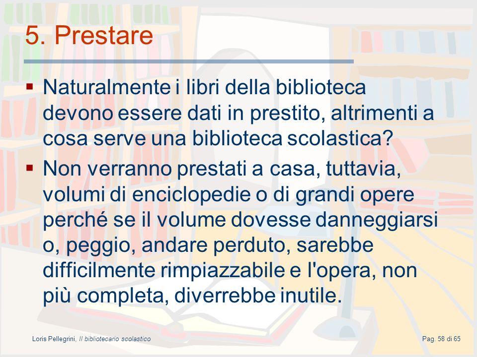 Loris Pellegrini, Il bibliotecario scolasticoPag. 58 di 65 5. Prestare Naturalmente i libri della biblioteca devono essere dati in prestito, altriment